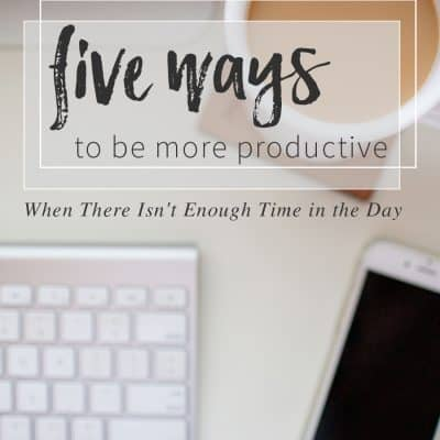 Five Ways to Be More Productive as a Blogger (When You Feel Like There Isn't Enough Time in the Day)